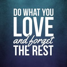 Do what you love and forget the rest. thedailyquotes.com