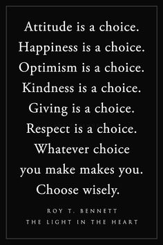 Attitude is a choice. Happiness is a choice. Optimism is a choice. Kindness is a choice. Giving is a choice. Respect is a choice. Whatever choice you make makes you. Choose wisely. Roy T. Bennett, The Light in the Heart