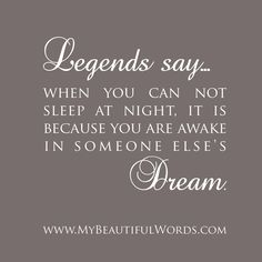 Legends says...when you can not sleep at night, it is because you are awake in someone else's dream.
