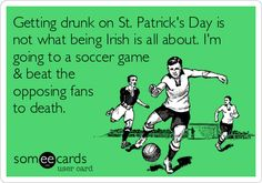 Funny St. Patrick's Day Ecard: Getting drunk on St. Patrick's Day is not what being Irish is all about. I'm going to a soccer game & beat the opposing fans to death.