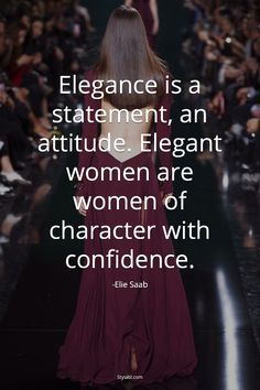 ** Elegance is a statement, an attitude. Elegant women are women of character with confidence.