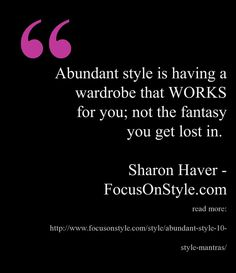 Abundant style is having a wardrobe that WORKS for you; not the fantasy you get lost in.   Sharon Haver - FocusOnStyle.com  Read more: http://www.focusonstyle.com/style/abundant-style-10-style-mantras/  #quote #style #abundance