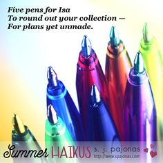 Teaser for SUMMER HAIKUS by S. J. Pajonas. Five pens for Isa / To round out your collection / For plans yet unmade.