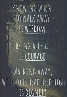 knowing when to walk away is #wisdom. being able to is #courage. walking away, with your head held high is #dignity.