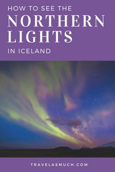 How to See the Northern Lights in Iceland: 7 Key Tips