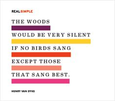 The woods would be very silent if no birds sang except those that sang best. —Henry Van Dyke