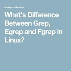 What's Difference Between Grep, Egrep and Fgrep in Linux?