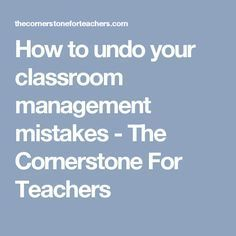 How to undo your classroom management mistakes - The Cornerstone For Teachers