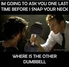 """""""I'm going to ask you one last time before I snap your neck. Where is the other dumbbell?"""" And quit dropping the damn dumbells.  If you cant put them down gently then its too much weight for you."""