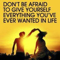 Don't be afraid to give yourself everything you've ever wanted in life.