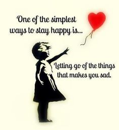 """One of the simplest ways to stay happy is letting go of the things that make you sad."""