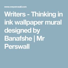Writers - Thinking in ink  wallpaper mural designed by Banafshe  | Mr Perswall
