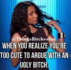 When you realize you're too cute to argue with an ugly bitch. Quotes&pics