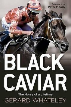Black Caviar: The Horse of a Lifetime by Gerard Whateley.