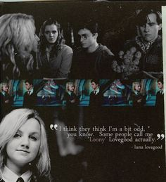 """""""I think they think I'm a bit odd, you know.  Some people call me 'Loony' Lovegood actually."""" - Luna Lovegood"""
