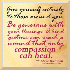 Give yourself  entirely to those around you. Be generous with your blessings. A kind gesture can reach a wound that only compassion can heal.