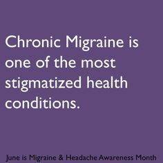 Chronic Migraine is one of the most stigmatized health conditions.