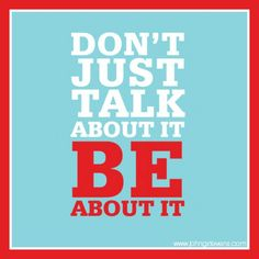 Don't just talk about it. Be about it.  #johngstevens #beaboutit