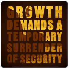 growth demands a temporary surrender of security.