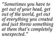 """""""Throw something at them that's completely unexpected..."""""""