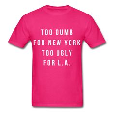 Too Dumb For New York Too Ugly For L.A. Unisex T-Shirt