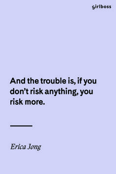 GIRLBOSS QUOTE: And the trouble is, if you don't risk anything, you risk more. - Erica Jong // Inspirational Quote Take Risks