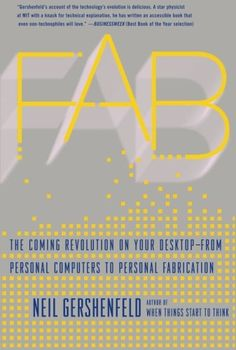 Fab: The Coming Revolution on Your Desktop - from Personal Computers to Personal Fabrication by Neil Gershenfeld Recommended by Michael Johnson