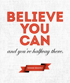 Believe you can and you're halfway there. -Theodore Roosevelt
