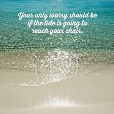Your only worry should be if the tide is going to reach your chair Beach Bum, Ocean Beach, Summer Beach, Ocean Quotes, Beach Quotes, Surf Quotes, I Love The Beach, Beach Signs, Island Girl