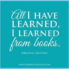 All I have learned, I learned from books. ~Abraham Lincoln #quote