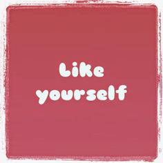 It is important to like yourself.
