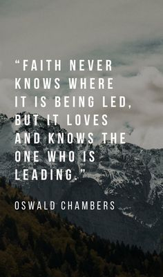 Faith never knows where it is being led, but it loves knows the One who is leading. - Oswald Chambers
