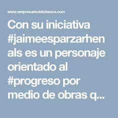 Con su iniciativa #jaimeesparzarhenals es un personaje orientado al #progreso por medio de obras que generan impacto social