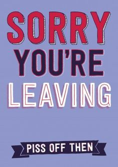 Sorry You're Leaving, Piss Of Then. What are you waiting for the door's that way. A rude goodbye card for a friend, family member or colleague. Free delivery on 2 or more cards Funny Leaving Cards, Leaving Quotes, Pissed Off, Retirement Parties, Christmas Wishes, Get Well, That Way, New Baby Products, Card Making