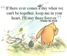 "Pooh: ""If there ever comes a time when we can't be together, keep me in your heart, I'll stay there forever."""