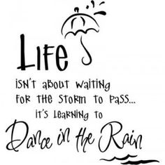 Life isn't about waiting for tO storm to pass.  It's learning to DANCE IN THE RAIN.