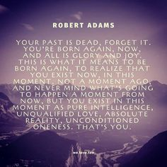 """""""Your past is dead, forget it. You're born again, now, and all is glory and joy. This is what it means to be born again, to realize that… Spiritual Life, Spiritual Quotes, Wisdom Quotes, Life Quotes, Awakening Quotes, Spiritual Awakening, Jnana Yoga, Self Realization, It's Meant To Be"""