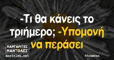 -Τι θα κάνεις το τριήμερο; -Υπομονή να περάσει Funny Greek Quotes, Funny Quotes, Laughing Quotes, Funny Images, Just In Case, I Laughed, Jokes, Lol, Humor