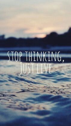 Stop thinking, just live💙