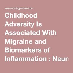 Childhood Adversity Is Associated With Migraine and Biomarkers of Inflammation : Neurology Reviews