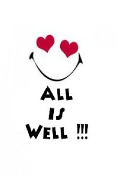 All Is Well! - Mantra from the movie   3 Idiots : )
