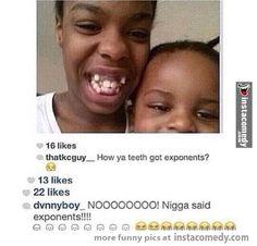 How ya teeth got exponents!?!