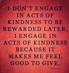 - It makes me feel good to give. - (The good kind of selfish.) -