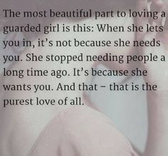 The most beautiful part to loving a guarded girl is this: When she lets you in, it's not because she needs you. She stopped needing people a long time ago. It's because she wants you. And that—that is the purest love of all.
