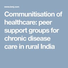 Communitisation of healthcare: peer support groups for chronic disease care in rural India