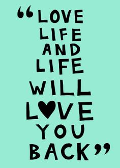 """Love life and life will love you back"""