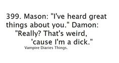 The Vampire Diaries quote, I love that he knows he isnt everyones favorite but really he is!