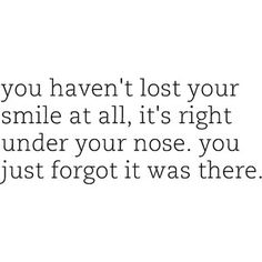 you haven't lost you smile at all, it's right under your nose. you just forgot it was there.   More inspiration on: https://www.facebook.com /VivaLaVidaLifestyle #inspiration #life #quote