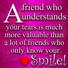 """""""A friend who understands your tears is much more valuable."""""""