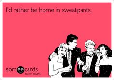 I'd rather be home in sweatpants.